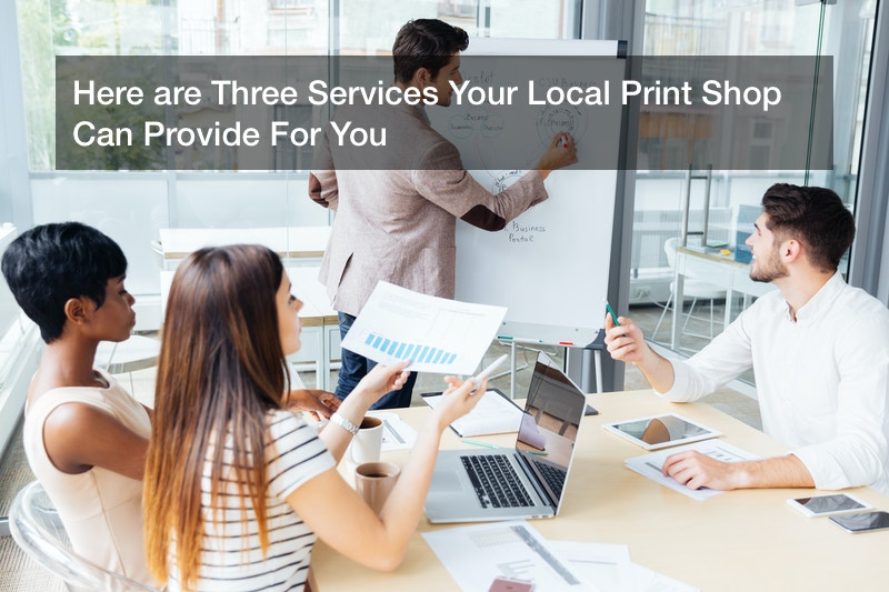 Here are Three Services Your Local Print Shop Can Provide For You