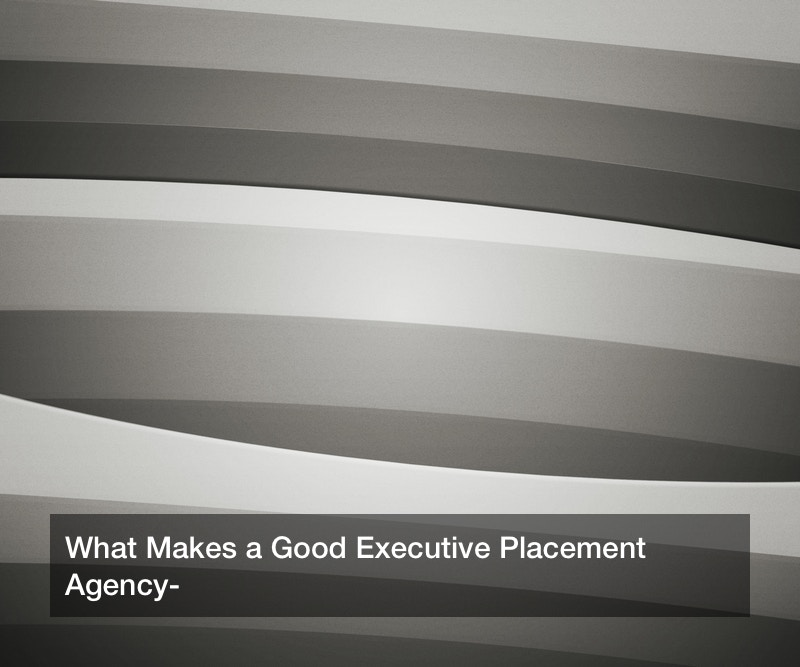 What Makes a Good Executive Placement Agency?