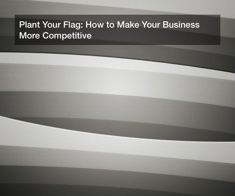 Plant Your Flag: How to Make Your Business More Competitive