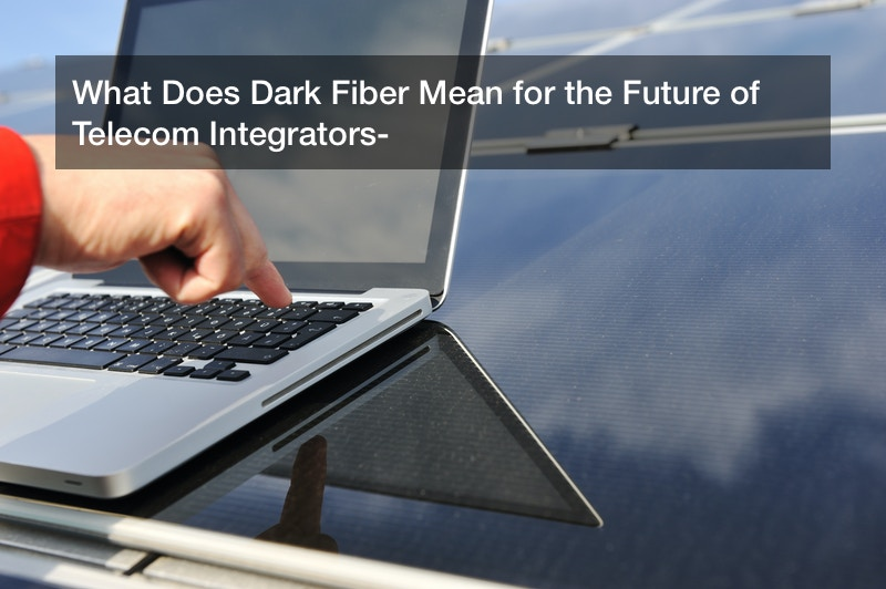 What Does Dark Fiber Mean for the Future of Telecom Integrators?