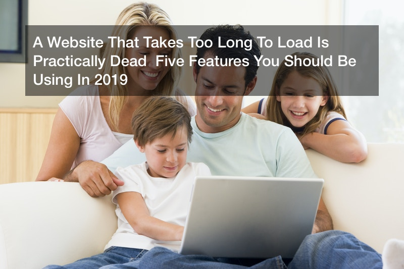 A Website That Takes Too Long To Load Is Practically Dead  Five Features You Should Be Using In 2019